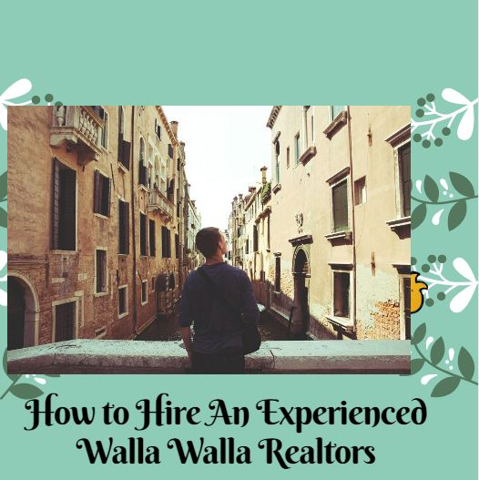6 Tips on How to Hire An Experienced Real Estate Agent In Walla Walla
